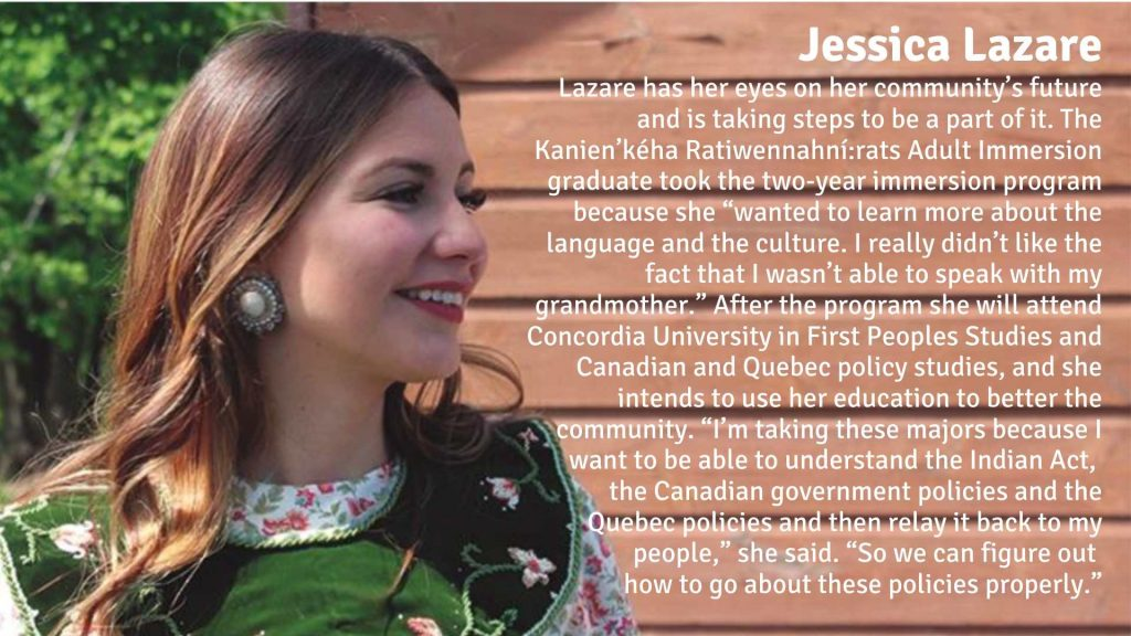 """Jessica Lazare has her eyes on her community's future and is taking steps to be a part of it. The Kanien'kéha Ratiwennahní:rats Adult Immersion graduate took the two-year immersion program because she """"wanted to learn more about the language and the culture. I really didn't like the fact that I wasn't able to speak with my grandmother."""" After the program she will attend Concordia University in First Peoples Studies and Canadian and Quebec policy studies, and she intends to use her education to better the community. """"I'm taking these majors because I want to be able to understand the Indian Act, the Canadian government policies and the Quebec policies and then relay it back to my people,"""" she said. """"So we can figure out how to go about these policies properly."""""""