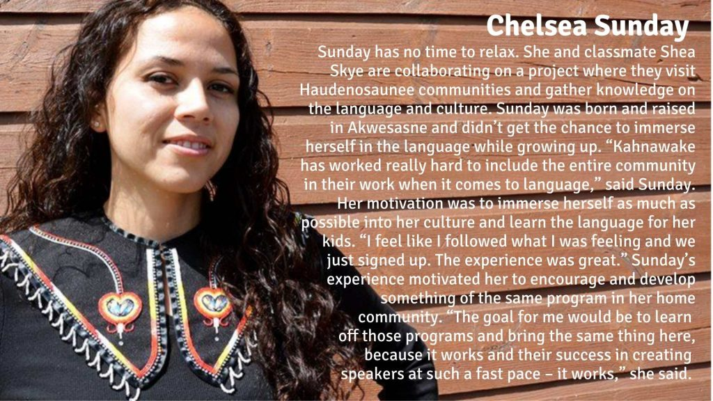 """Chelsea Sunday has no time to relax. She and Shea Skye are collaborating on a project where they visit Haudenosaunee communities and gather knowledge on the language and culture. Sunday was born and raised in Akwesasne and didn't get the chance to immerse herself in the language while growing up. """"Kahnawake has worked really hard to include the entire community in their work when it comes to language,"""" said Sunday. Her motivation to travel and go through with the adult immersion program was to immerse herself as much as possible into her culture and learn the language for her kids. """"I feel like I followed what I was feeling and we just signed up. The experience was great."""" Sunday's experience motivated her to encourage and develop something of the same program in her home community. """"The goal for me would be to learn off those programs and bring the same thing here, because it works and their success in creating speakers at such a fast pace – it works,"""" she said."""