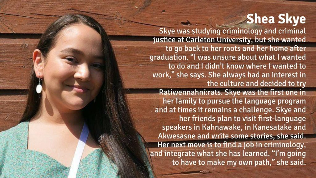 """Shea Skye was studying criminology and criminal justice at Carleton University, but she wanted to go back to her roots and her home after graduation. """"I was unsure about what I wanted to do and I didn't know where I wanted to work,"""" she says. She always had an interest in the culture and decided to try Ratiwennahní:rats. Skye was the first one in her family to pursue the language program and at times it remains a challenge. Skye and her friends plan to visit first-language speakers in Kahnawake, in Kanesatake and Akwesasne and write some stories, she said. Her next move is to find a job in criminology, and integrate what she has learned. """"I'm going to have to make my own path,"""" she said."""